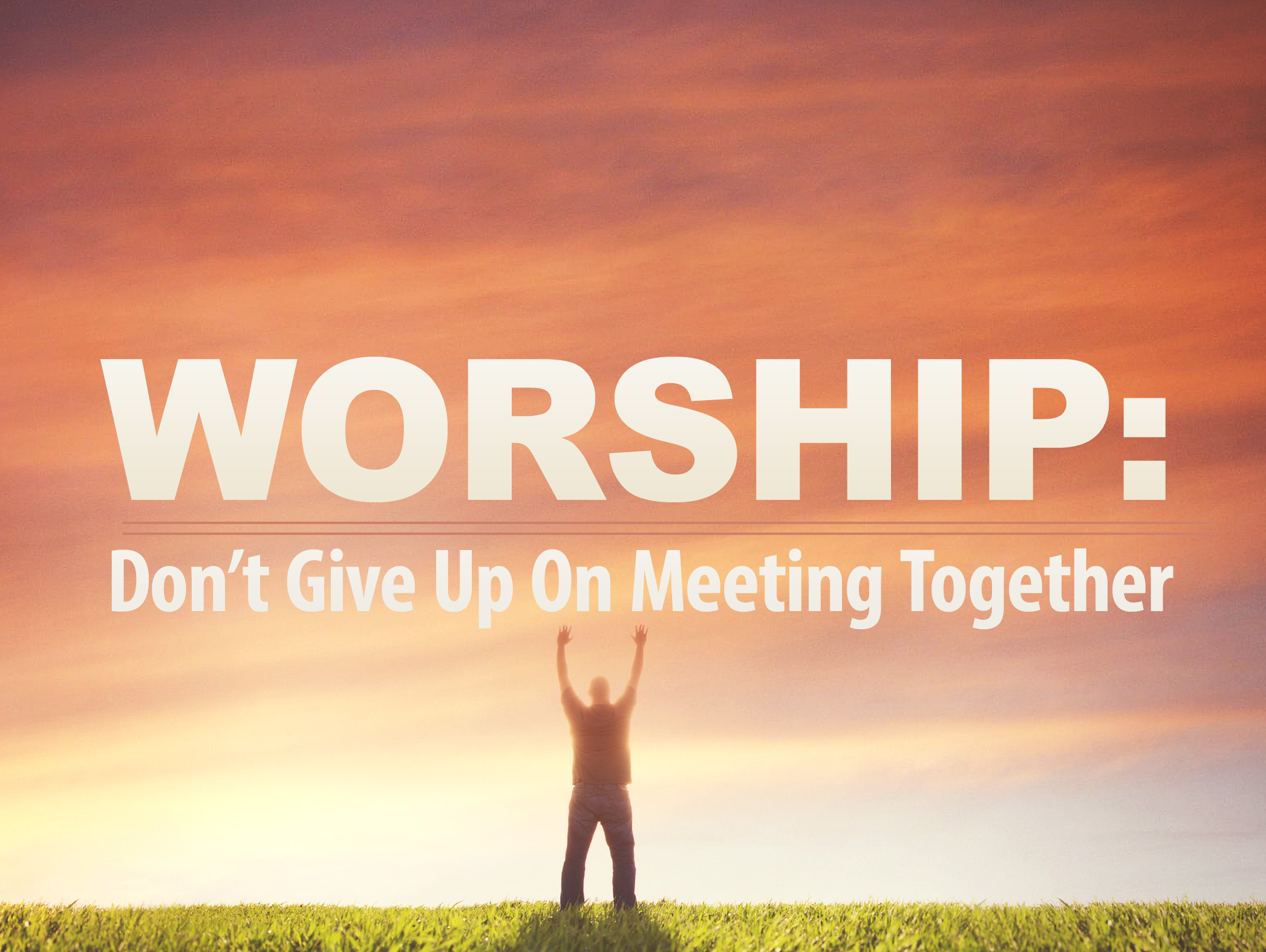 Worship: Don't Give Up On Meeting Together